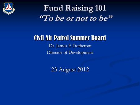"Fund Raising 101 ""To be or not to be"" Civil Air Patrol Summer Board Dr. James E Dotherow Director of Development 23 August 2012."