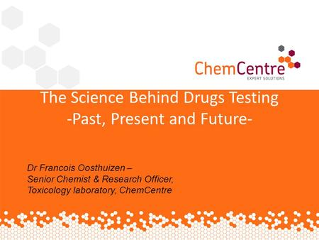 The Science Behind Drugs Testing -Past, Present and Future- Dr Francois Oosthuizen – Senior Chemist & Research Officer, Toxicology laboratory, ChemCentre.