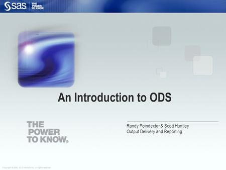 Copyright © 2006, SAS Institute Inc. All rights reserved. Randy Poindexter & Scott Huntley Output Delivery and Reporting An Introduction to ODS.