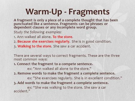 Warm-Up - Fragments A fragment is only a piece of a complete thought that has been punctuated like a sentence. Fragments can be phrases or dependent clauses.
