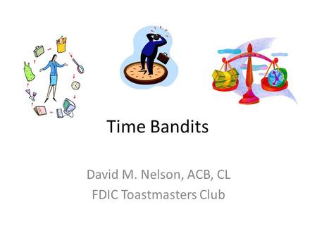 Time Bandits David M. Nelson, ACB, CL FDIC Toastmasters Club.