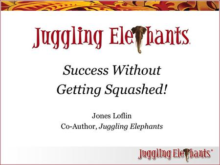 Success Without Getting Squashed! Jones Loflin Co-Author, Juggling Elephants.