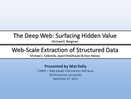 Presented by Mat Kelly CS895 – Web-based Information Retrieval Old Dominion University Septmber 27, 2011 The Deep Web: Surfacing Hidden Value Michael K.