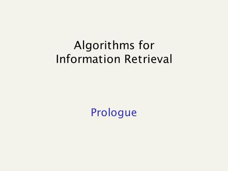 Algorithms for Information Retrieval Prologue. References Managing gigabytes A. Moffat, T. Bell e I. Witten, Kaufmann Publisher 1999. A bunch of scientific.