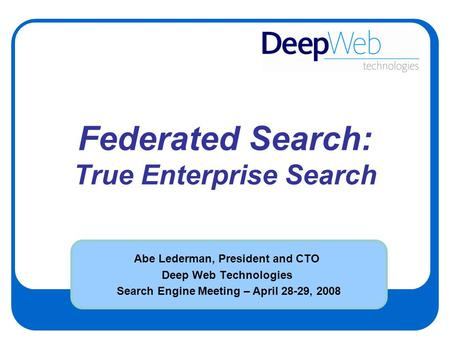 Federated Search: True Enterprise Search Abe Lederman, President and CTO Deep Web Technologies Search Engine Meeting – April 28-29, 2008.
