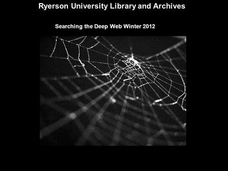 Ryerson University Library and Archives Searching the Deep Web Winter 2012.