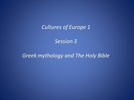 Cultures of Europe 1 Session 3 Greek mythology and The Holy Bible.