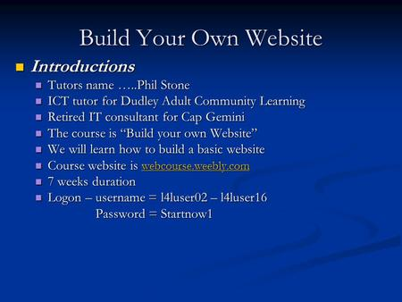 Build Your Own Website Introductions Introductions Tutors name …..Phil Stone Tutors name …..Phil Stone ICT tutor for Dudley Adult Community Learning ICT.