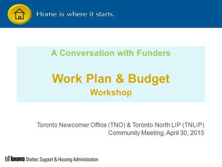 A Conversation with Funders Work Plan & Budget Workshop Toronto Newcomer Office (TNO) & Toronto North LIP (TNLIP) Community Meeting, April 30, 2015.