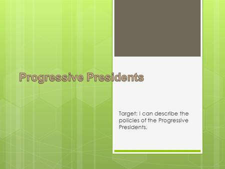 Target: I can describe the policies of the Progressive Presidents.
