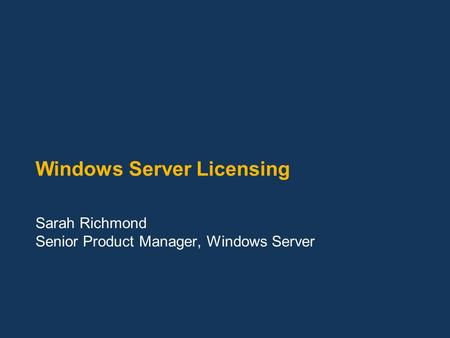 Windows Server Licensing Sarah Richmond Senior Product Manager, Windows Server.