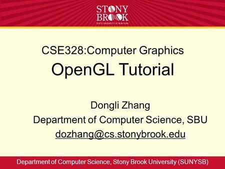 CSE328:Computer Graphics OpenGL Tutorial Dongli Zhang Department of Computer Science, SBU Department of Computer Science, Stony.