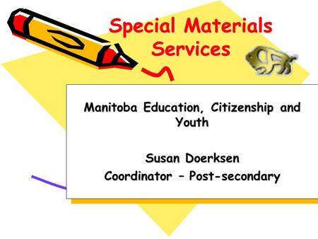 Special Materials Services Manitoba Education, Citizenship and Youth Susan Doerksen Coordinator – Post-secondary Manitoba Education, Citizenship and Youth.