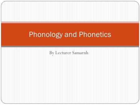By Lecturer Samarnh Phonology and Phonetics. Three components of language SoundsStructuresMeanings Phonetics (Smallest unit of sound), e.g. /b/ Morphology.