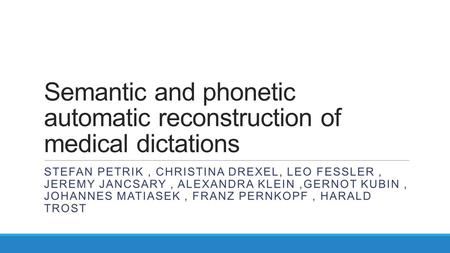 Semantic and phonetic automatic reconstruction of medical dictations STEFAN PETRIK, CHRISTINA DREXEL, LEO FESSLER, JEREMY JANCSARY, ALEXANDRA KLEIN,GERNOT.