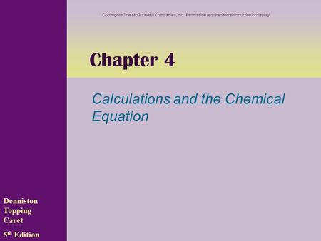 Chapter 4 Calculations and the Chemical Equation Denniston Topping Caret 5 th Edition Copyright  The McGraw-Hill Companies, Inc. Permission required for.