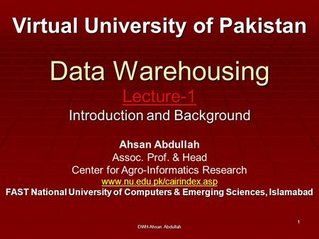 DWH-Ahsan Abdullah 1 Data Warehousing Lecture-1 Introduction and Background Virtual University of Pakistan Ahsan Abdullah Assoc. Prof. & Head Center for.
