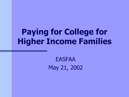 Paying for College for Higher Income Families EASFAA May 21, 2002.