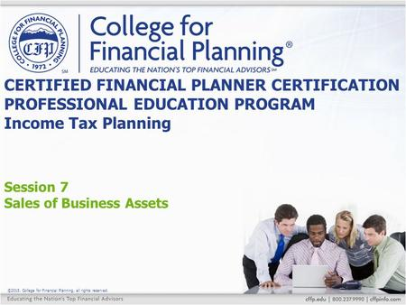 ©2015, College for Financial Planning, all rights reserved. Session 7 Sales of Business Assets CERTIFIED FINANCIAL PLANNER CERTIFICATION PROFESSIONAL EDUCATION.