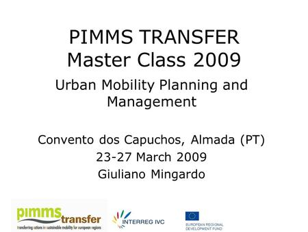 PIMMS TRANSFER Master Class 2009 Urban Mobility Planning and Management Convento dos Capuchos, Almada (PT) 23-27 March 2009 Giuliano Mingardo.