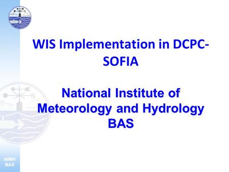 National Institute of Meteorology and Hydrology BAS WIS Implementation in DCPC- SOFIA National Institute of Meteorology and Hydrology BAS.