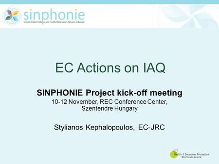 EC Actions on IAQ SINPHONIE Project kick-off meeting 10-12 November, REC Conference Center, Szentendre Hungary Stylianos Kephalopoulos, EC-JRC.