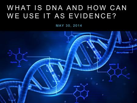 WHAT IS DNA AND HOW CAN WE USE IT AS EVIDENCE? MAY 30, 2014.