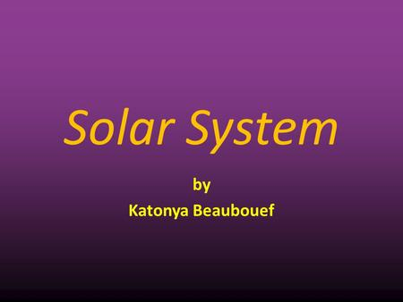 Solar System by Katonya Beaubouef. Solar System The sun and all the objects that orbit around it.