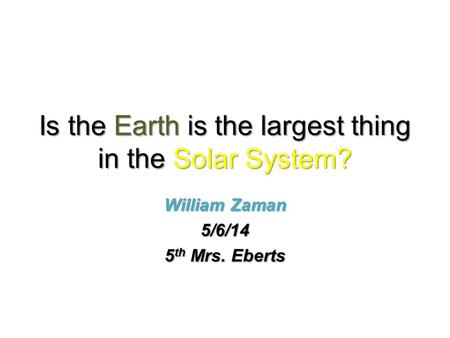 Is the Earth is the largest thing in the Solar System? William Zaman 5/6/14 5 th Mrs. Eberts.
