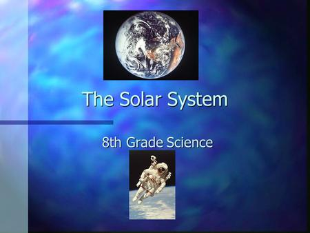 The Solar System 8th Grade Science.