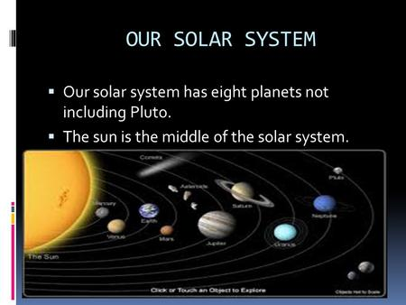 OUR SOLAR SYSTEM  Our solar system has eight planets not including Pluto.  The sun is the middle of the solar system.