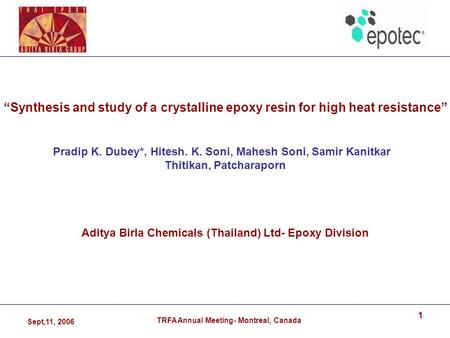 "Sept,11, 2006 TRFA Annual Meeting- Montreal, Canada 1 ""Synthesis and study of a crystalline epoxy resin for high heat resistance"" Pradip K. Dubey*, Hitesh."