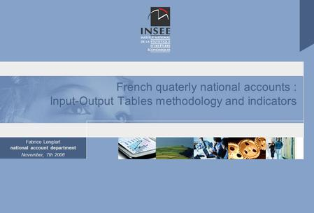 Fabrice Lenglart national account department November, 7th 2006 French quaterly national accounts : Input-Output Tables methodology and indicators.