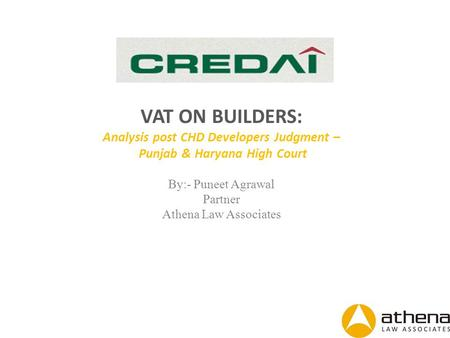 VAT ON BUILDERS: Analysis post CHD Developers Judgment – Punjab & Haryana High Court By:- Puneet Agrawal Partner Athena Law Associates.