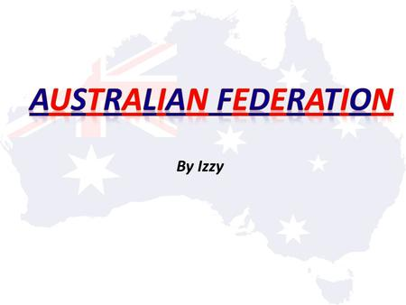 By Izzy. How and why did Australia become a nation? Australia first became a nation on the 1 st of January, 1901. Before federation, Australia was made.