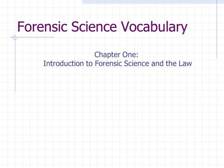Forensic Science Vocabulary Chapter One: Introduction to Forensic Science and the Law.