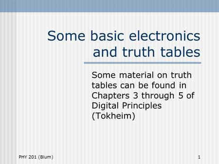PHY 201 (Blum)1 Some basic electronics and truth tables Some material on truth tables can be found in Chapters 3 through 5 of Digital Principles (Tokheim)