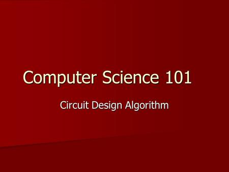 Computer Science 101 Circuit Design Algorithm. Circuit Design - The Problem The problem is to design a circuit that accomplishes a specified task. The.