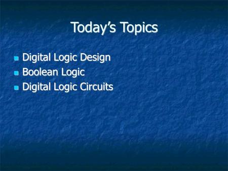 Today's Topics Digital Logic Design Digital Logic Design Boolean Logic Boolean Logic Digital Logic Circuits Digital Logic Circuits.