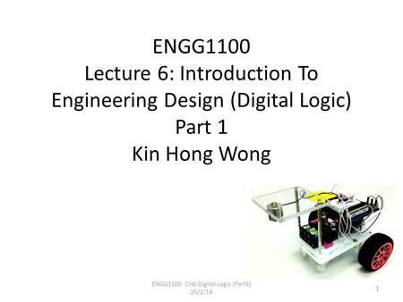 ENGG1100 Lecture 6: Introduction To Engineering Design (Digital Logic) Part 1 Kin Hong Wong ENGG1100. Ch6-Digital Logic (Part1) 25/2/14 1.