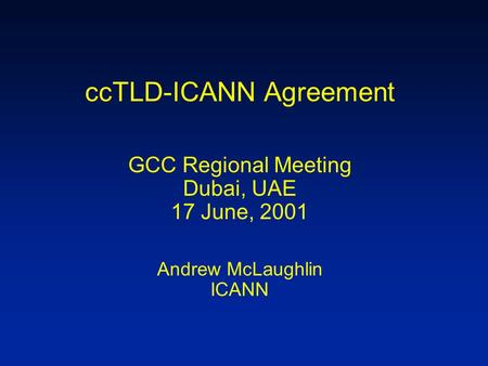 CcTLD-ICANN Agreement GCC Regional Meeting Dubai, UAE 17 June, 2001 Andrew McLaughlin ICANN.