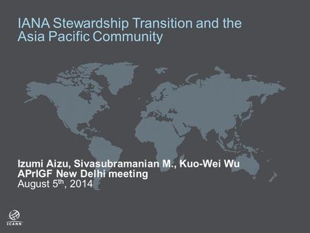 IANA Stewardship Transition and the Asia Pacific Community Izumi Aizu, Sivasubramanian M., Kuo-Wei Wu APrIGF New Delhi meeting August 5 th, 2014.