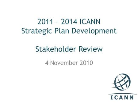 2011 – 2014 ICANN Strategic Plan Development Stakeholder Review 4 November 2010.