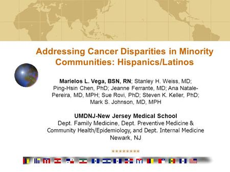 Addressing Cancer Disparities in Minority Communities: Hispanics/Latinos Marielos L. Vega, BSN, RN; Stanley H. Weiss, MD; Ping-Hsin Chen, PhD; Jeanne Ferrante,