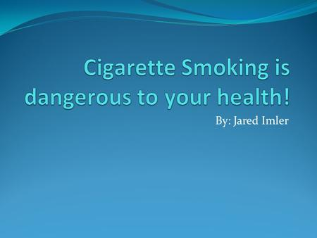 By: Jared Imler. Introduction Everyone knows that cigarettes are unhealthy for you, but just how bad are they?
