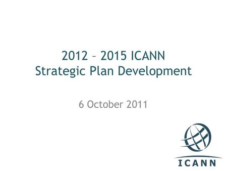 2012 – 2015 ICANN Strategic Plan Development 6 October 2011.
