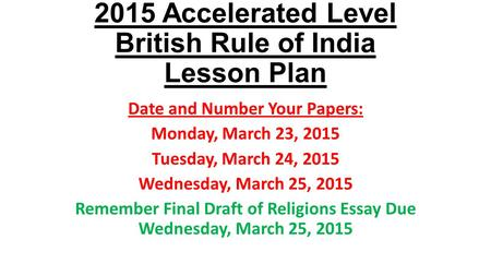 2015 Accelerated Level British Rule of India Lesson Plan Date and Number Your Papers: Monday, March 23, 2015 Tuesday, March 24, 2015 Wednesday, March 25,