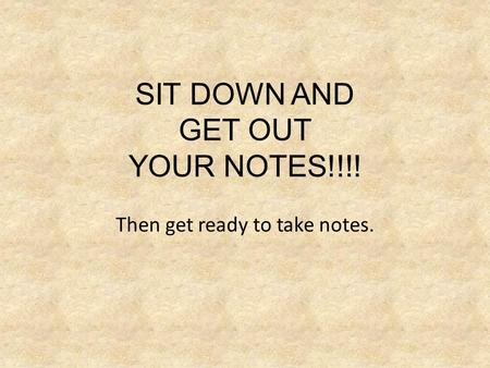 SIT DOWN AND GET OUT YOUR NOTES!!!! Then get ready to take notes.