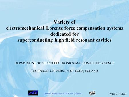 Variety of electromechanical Lorentz force compensation systems dedicated for superconducting high field resonant cavities DEPARTMENT OF MICROELECTRONICS.