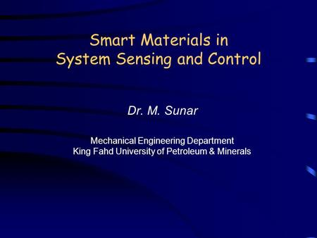 Smart Materials in System Sensing and Control Dr. M. Sunar Mechanical Engineering Department King Fahd University of Petroleum & Minerals.